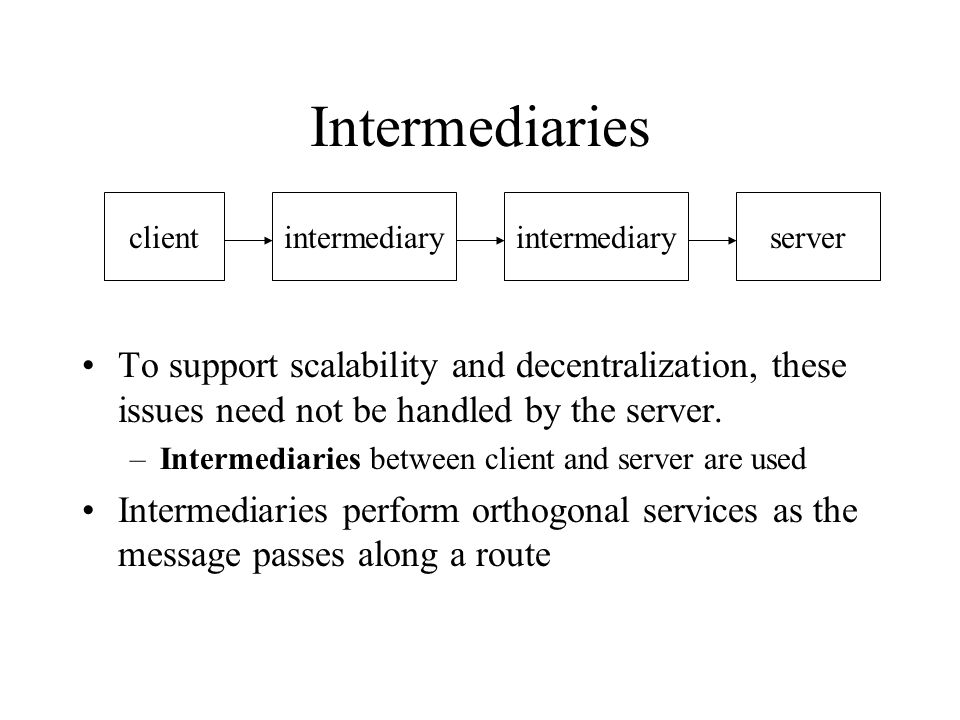 Intermediaries To support scalability and decentralization, these issues need not be handled by the server. –Intermediaries between client and server
