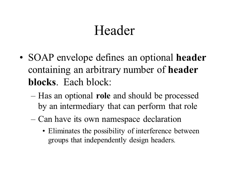 Header SOAP envelope defines an optional header containing an arbitrary number of header blocks. Each block: –Has an optional role and should be proce