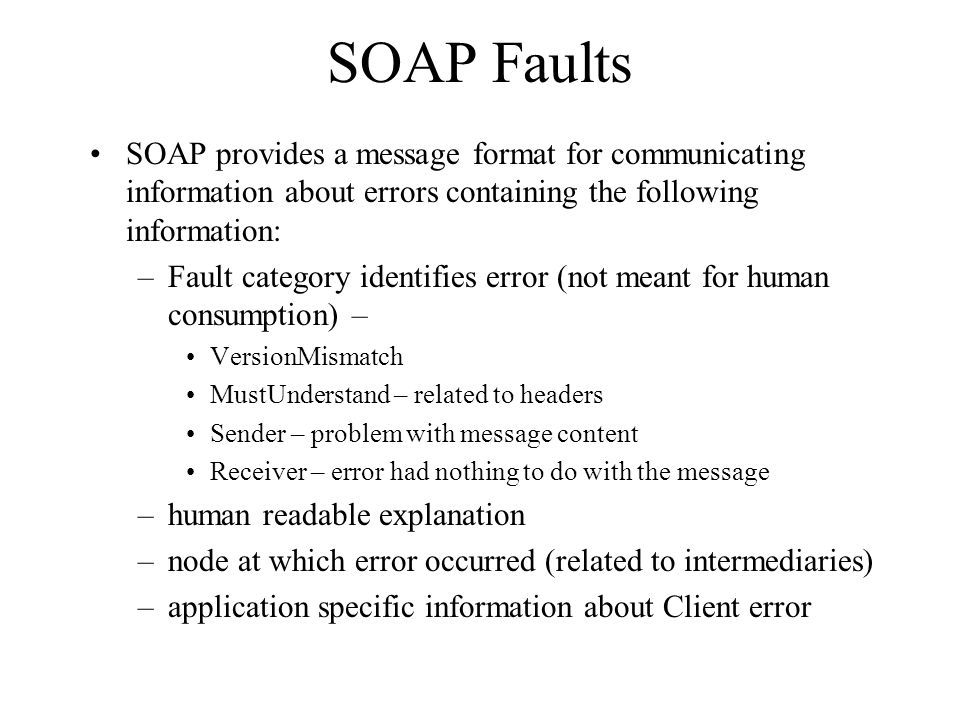 SOAP Faults SOAP provides a message format for communicating information about errors containing the following information: –Fault category identifies