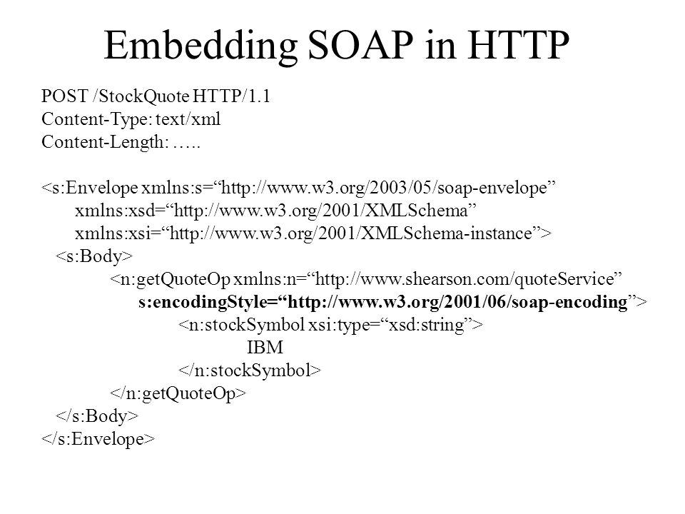 """Embedding SOAP in HTTP POST /StockQuote HTTP/1.1 Content-Type: text/xml Content-Length: ….. <s:Envelope xmlns:s=""""http://www.w3.org/2003/05/soap-envelo"""