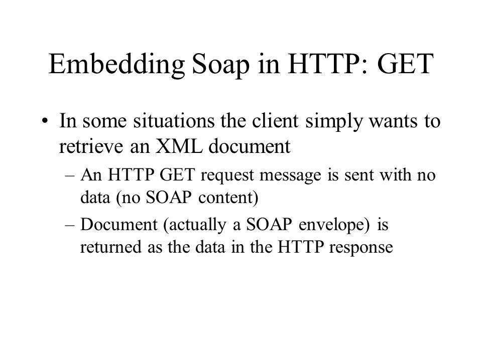 Embedding Soap in HTTP: GET In some situations the client simply wants to retrieve an XML document –An HTTP GET request message is sent with no data (