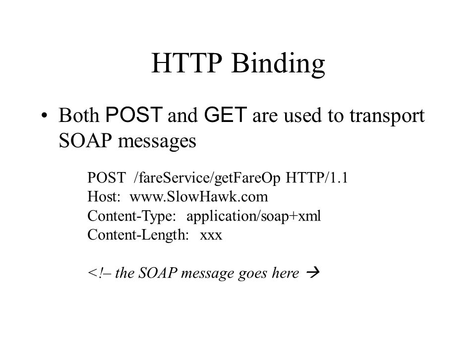 HTTP Binding Both POST and GET are used to transport SOAP messages POST /fareService/getFareOp HTTP/1.1 Host: www.SlowHawk.com Content-Type: applicati