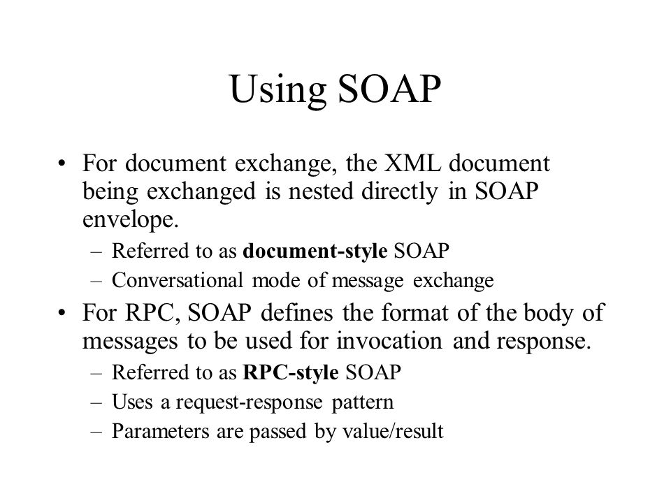 Using SOAP For document exchange, the XML document being exchanged is nested directly in SOAP envelope. –Referred to as document-style SOAP –Conversat