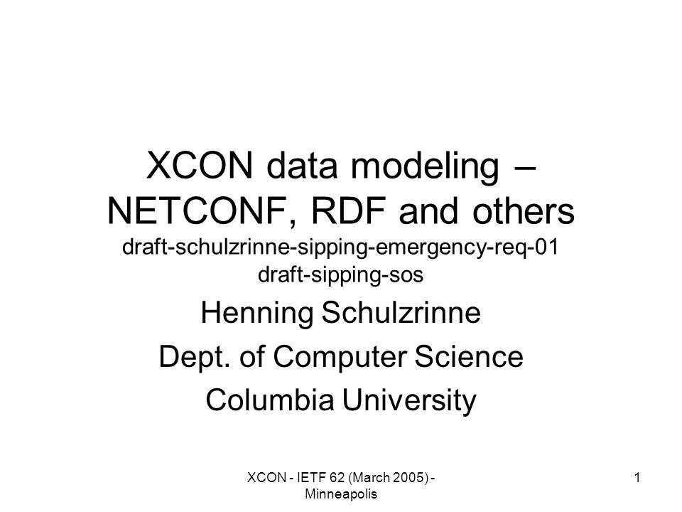 XCON - IETF 62 (March 2005) - Minneapolis 1 XCON data modeling – NETCONF, RDF and others draft-schulzrinne-sipping-emergency-req-01 draft-sipping-sos Henning Schulzrinne Dept.