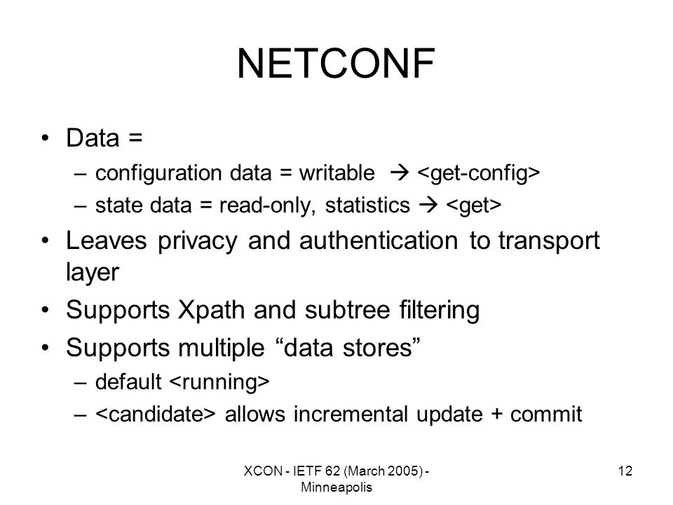 XCON - IETF 62 (March 2005) - Minneapolis 12 NETCONF Data = –configuration data = writable  –state data = read-only, statistics  Leaves privacy and authentication to transport layer Supports Xpath and subtree filtering Supports multiple data stores –default – allows incremental update + commit