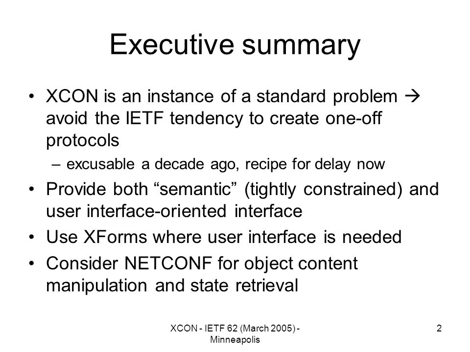 XCON - IETF 62 (March 2005) - Minneapolis 2 Executive summary XCON is an instance of a standard problem  avoid the IETF tendency to create one-off protocols –excusable a decade ago, recipe for delay now Provide both semantic (tightly constrained) and user interface-oriented interface Use XForms where user interface is needed Consider NETCONF for object content manipulation and state retrieval