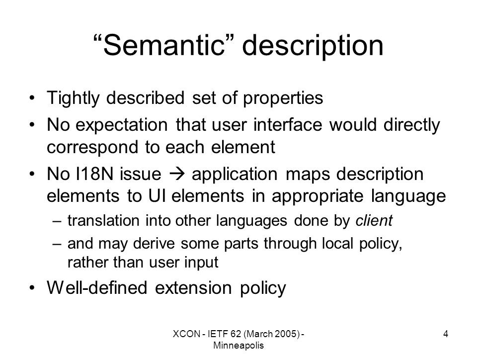 XCON - IETF 62 (March 2005) - Minneapolis 4 Semantic description Tightly described set of properties No expectation that user interface would directly correspond to each element No I18N issue  application maps description elements to UI elements in appropriate language –translation into other languages done by client –and may derive some parts through local policy, rather than user input Well-defined extension policy