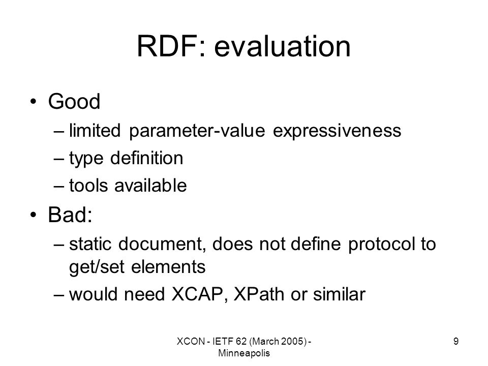 XCON - IETF 62 (March 2005) - Minneapolis 9 RDF: evaluation Good –limited parameter-value expressiveness –type definition –tools available Bad: –static document, does not define protocol to get/set elements –would need XCAP, XPath or similar