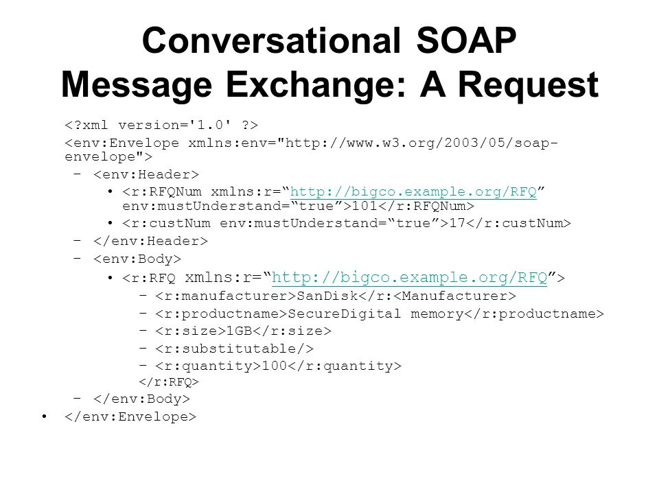 Conversational SOAP Message Exchange: A Request – 101 http://bigco.example.org/RFQ 17 – http://bigco.example.org/RFQ – SanDisk – SecureDigital memory – 1GB – – 100 –