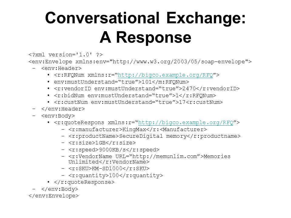 Conversational Exchange: A Response – http://bigco.example.org/RFQ env:mustUnderstand= true >101 2470 1 17 – http://bigco.example.org/RFQ – KingMax – SecureDigital memory – 1GB – 9000KB/s – Memories Unlimited – KM-SD1000 – 100 –