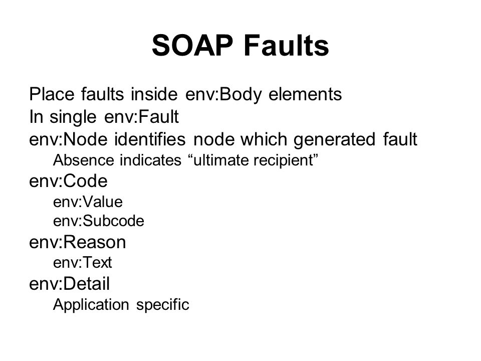 SOAP Faults Place faults inside env:Body elements In single env:Fault env:Node identifies node which generated fault Absence indicates ultimate recipient env:Code env:Value env:Subcode env:Reason env:Text env:Detail Application specific