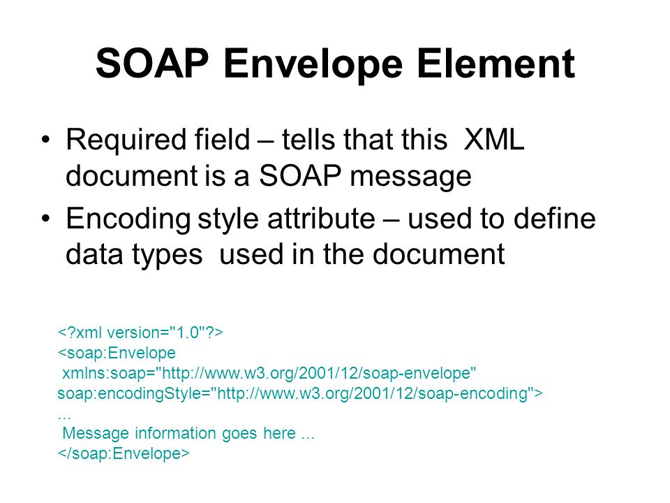 SOAP Envelope Element Required field – tells that this XML document is a SOAP message Encoding style attribute – used to define data types used in the document <soap:Envelope xmlns:soap= http://www.w3.org/2001/12/soap-envelope soap:encodingStyle= http://www.w3.org/2001/12/soap-encoding >...