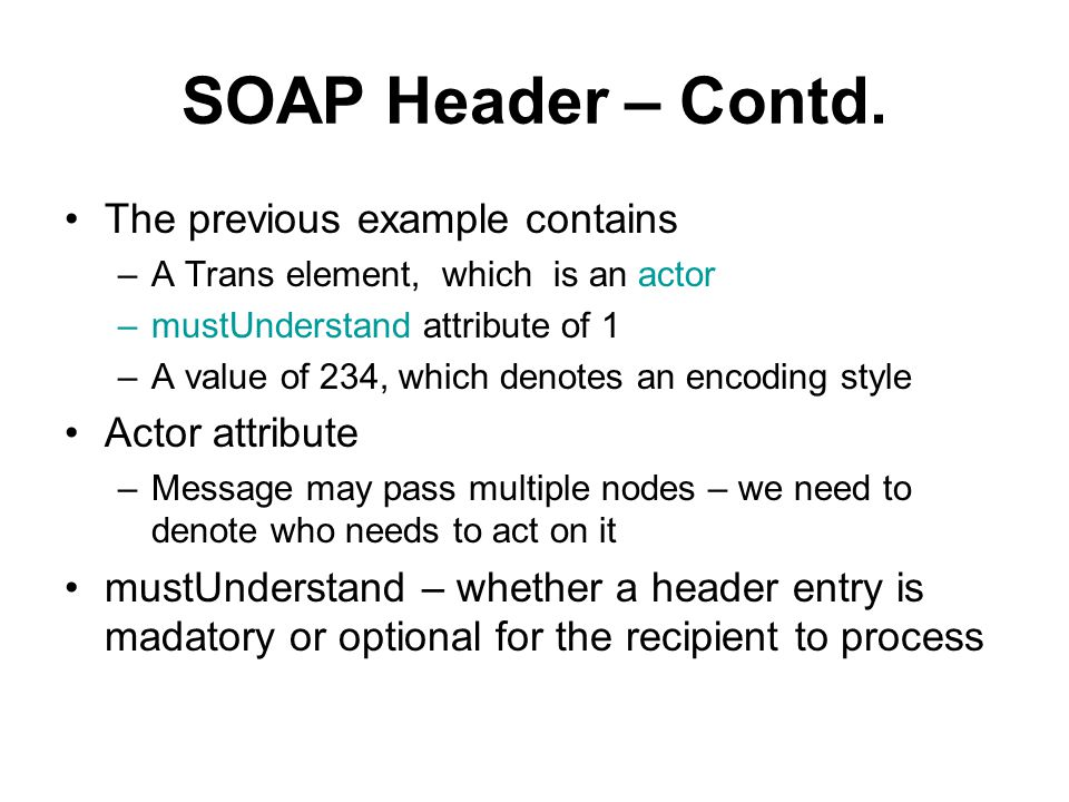 SOAP Header – Contd. The previous example contains –A Trans element, which is an actor –mustUnderstand attribute of 1 –A value of 234, which denotes a
