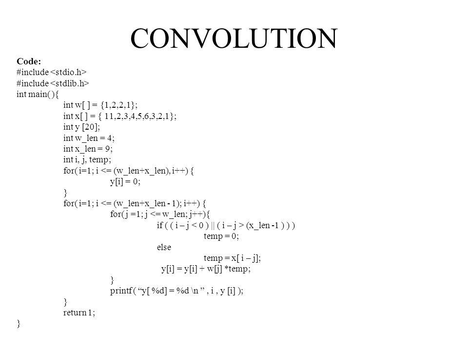 CONVOLUTION Code: #include int main( ){ int w[ ] = {1,2,2,1}; int x[ ] = { 11,2,3,4,5,6,3,2,1}; int y [20]; int w_len = 4; int x_len = 9; int i, j, te