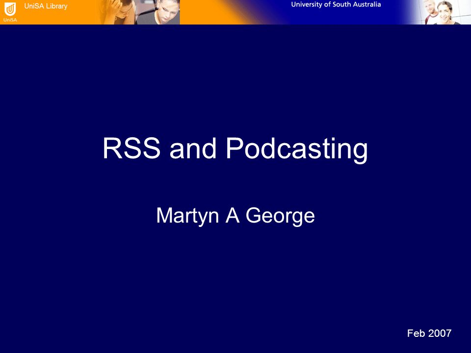RSS and Podcasting Martyn A George Feb 2007