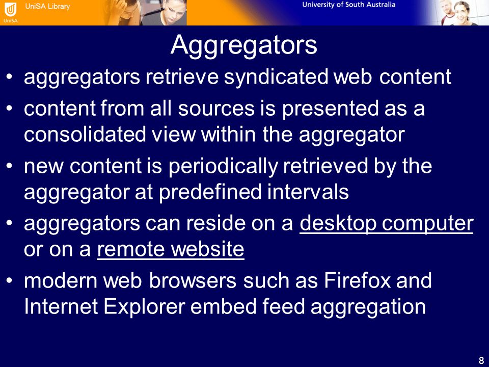 8 Aggregators aggregators retrieve syndicated web content content from all sources is presented as a consolidated view within the aggregator new content is periodically retrieved by the aggregator at predefined intervals aggregators can reside on a desktop computer or on a remote websitedesktop computerremote website modern web browsers such as Firefox and Internet Explorer embed feed aggregation