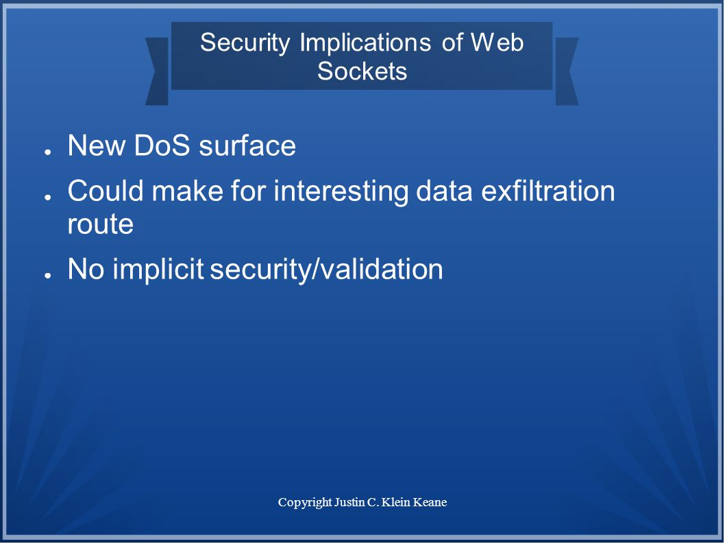 Copyright Justin C. Klein Keane Security Implications of Web Sockets ● New DoS surface ● Could make for interesting data exfiltration route ● No impli