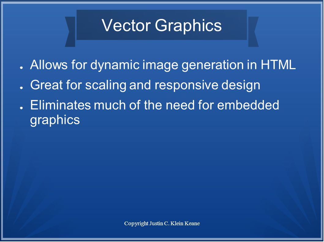 Copyright Justin C. Klein Keane Vector Graphics ● Allows for dynamic image generation in HTML ● Great for scaling and responsive design ● Eliminates m