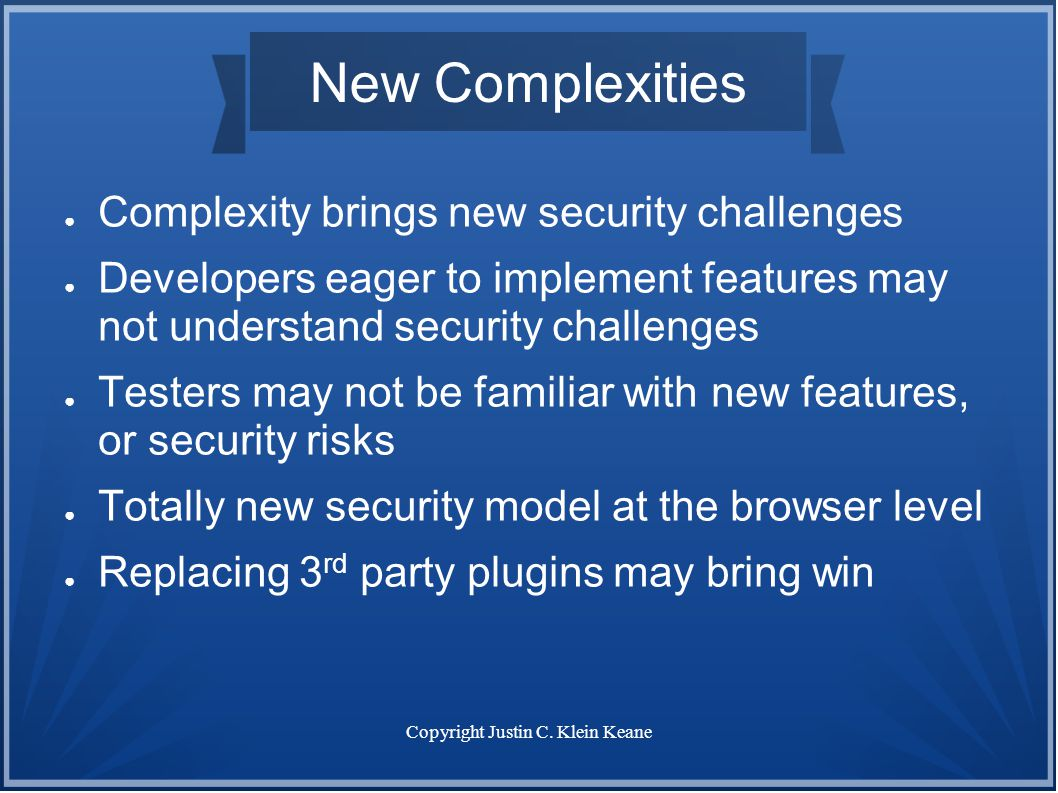 Copyright Justin C. Klein Keane New Complexities ● Complexity brings new security challenges ● Developers eager to implement features may not understa