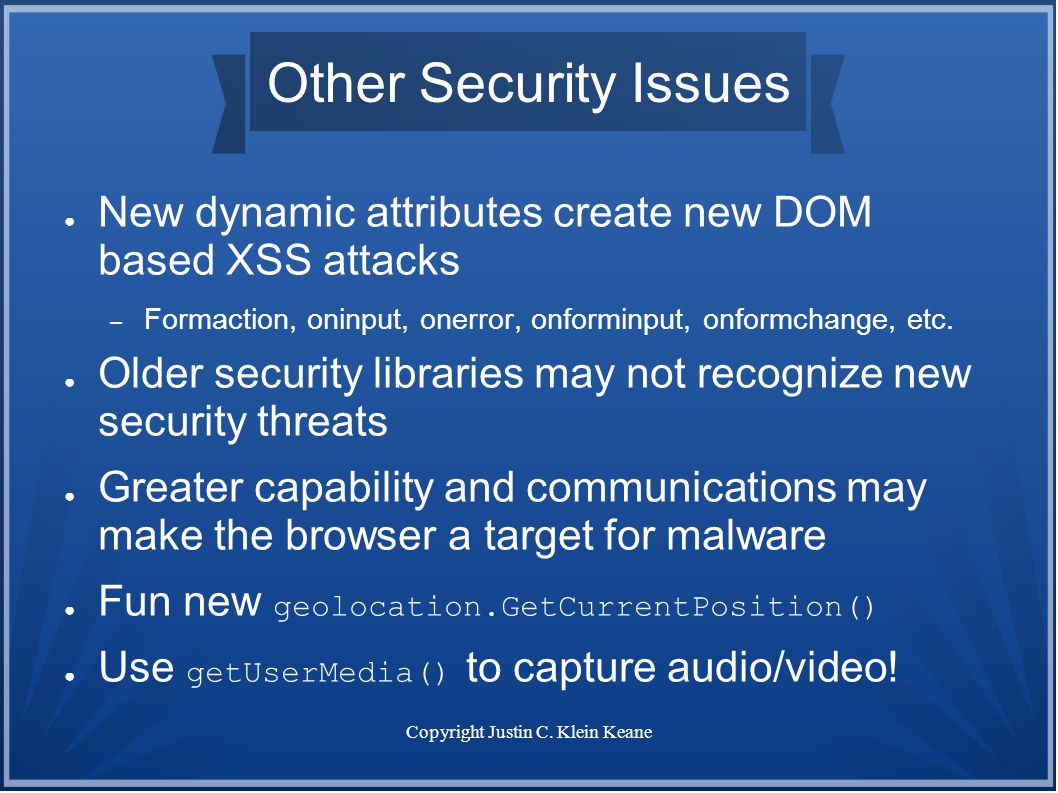 Copyright Justin C. Klein Keane Other Security Issues ● New dynamic attributes create new DOM based XSS attacks – Formaction, oninput, onerror, onform