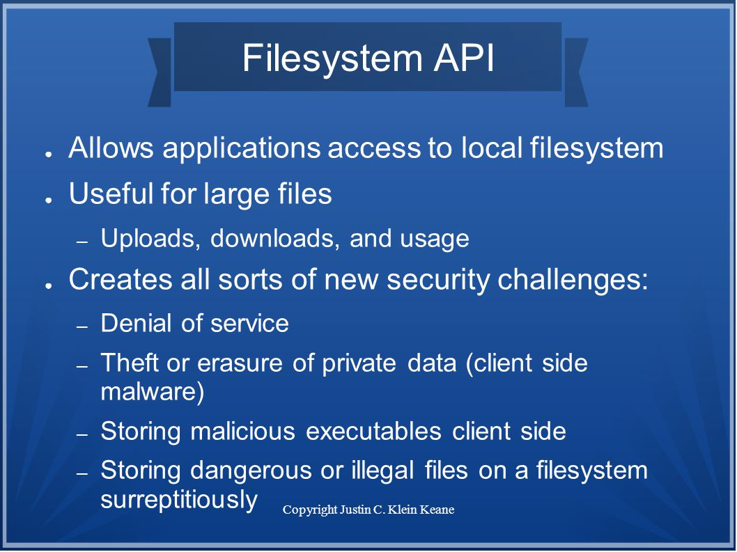 Copyright Justin C. Klein Keane Filesystem API ● Allows applications access to local filesystem ● Useful for large files – Uploads, downloads, and usa