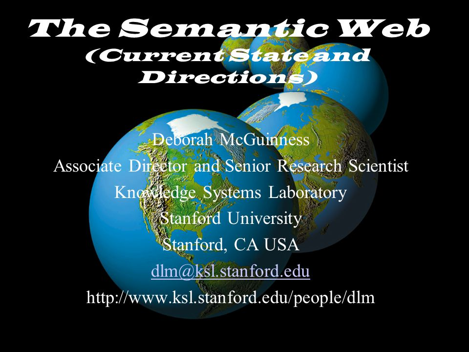 McGuinnessNSF/NCAR October 30, 2002 The Semantic Web (Current State and Directions) Deborah McGuinness Associate Director and Senior Research Scientist Knowledge Systems Laboratory Stanford University Stanford, CA USA dlm@ksl.stanford.edu http://www.ksl.stanford.edu/people/dlm