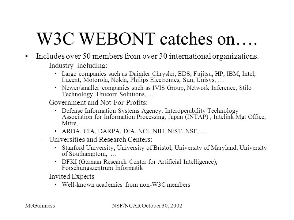 McGuinnessNSF/NCAR October 30, 2002 W3C WEBONT catches on…. Includes over 50 members from over 30 international organizations. –Industry including: La