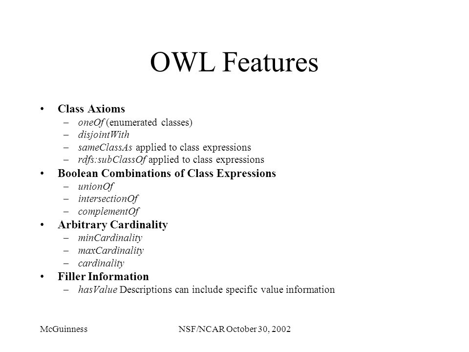 McGuinnessNSF/NCAR October 30, 2002 OWL Features Class Axioms –oneOf (enumerated classes) –disjointWith –sameClassAs applied to class expressions –rdf