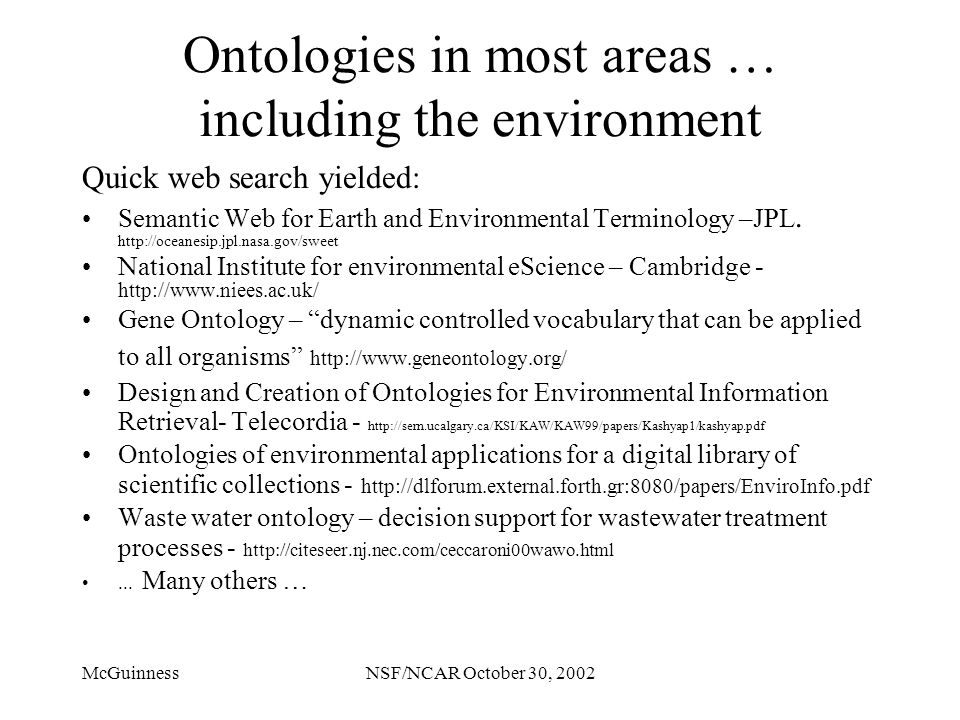 McGuinnessNSF/NCAR October 30, 2002 Ontologies in most areas … including the environment Quick web search yielded: Semantic Web for Earth and Environmental Terminology –JPL.