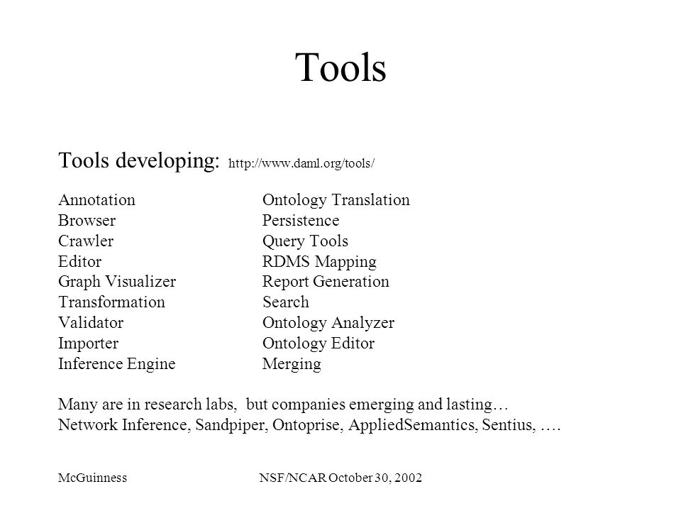 McGuinnessNSF/NCAR October 30, 2002 Tools Tools developing: http://www.daml.org/tools/ AnnotationOntology Translation BrowserPersistence CrawlerQuery Tools EditorRDMS Mapping Graph VisualizerReport Generation TransformationSearch ValidatorOntology Analyzer ImporterOntology Editor Inference EngineMerging Many are in research labs, but companies emerging and lasting… Network Inference, Sandpiper, Ontoprise, AppliedSemantics, Sentius, ….