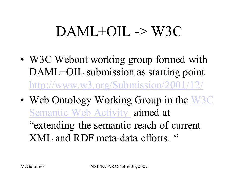 McGuinnessNSF/NCAR October 30, 2002 DAML+OIL -> W3C W3C Webont working group formed with DAML+OIL submission as starting point http://www.w3.org/Submi