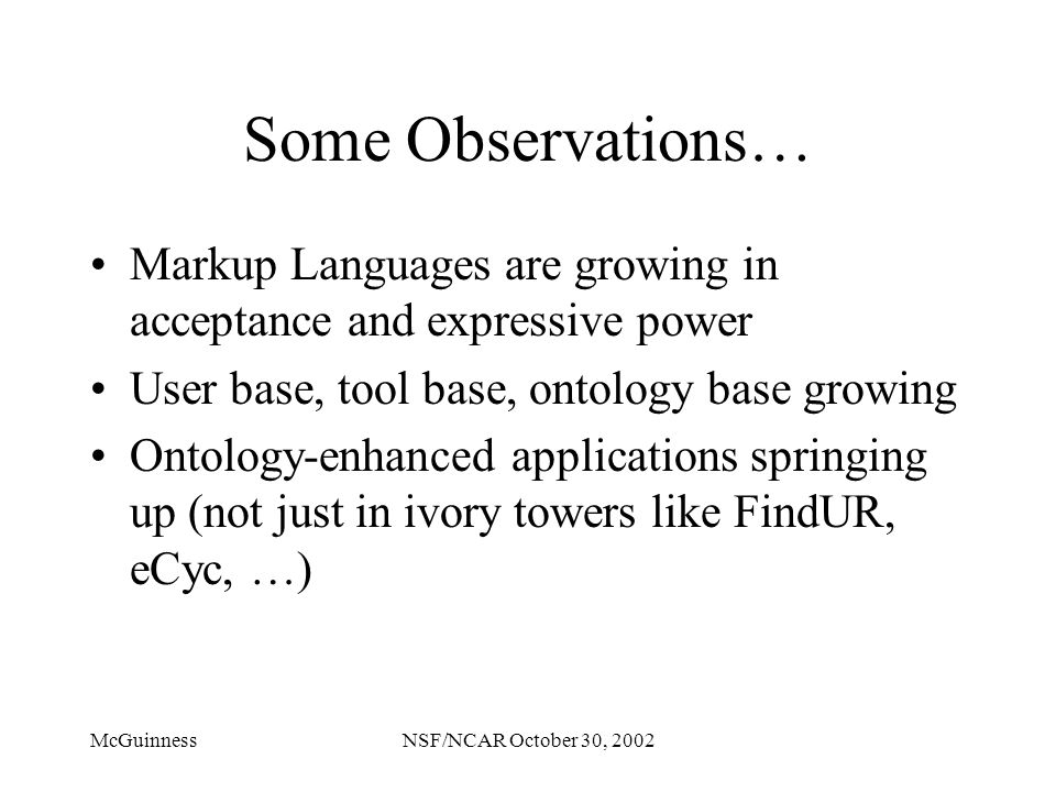 McGuinnessNSF/NCAR October 30, 2002 Some Observations… Markup Languages are growing in acceptance and expressive power User base, tool base, ontology base growing Ontology-enhanced applications springing up (not just in ivory towers like FindUR, eCyc, …)