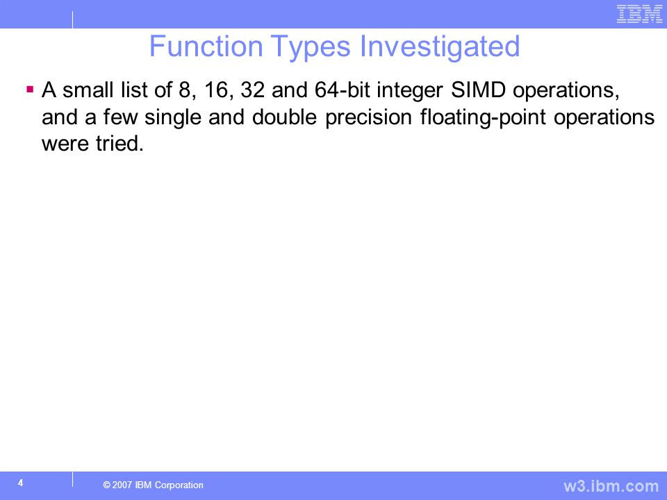 w3.ibm.com © 2007 IBM Corporation 4 Function Types Investigated  A small list of 8, 16, 32 and 64-bit integer SIMD operations, and a few single and double precision floating-point operations were tried.