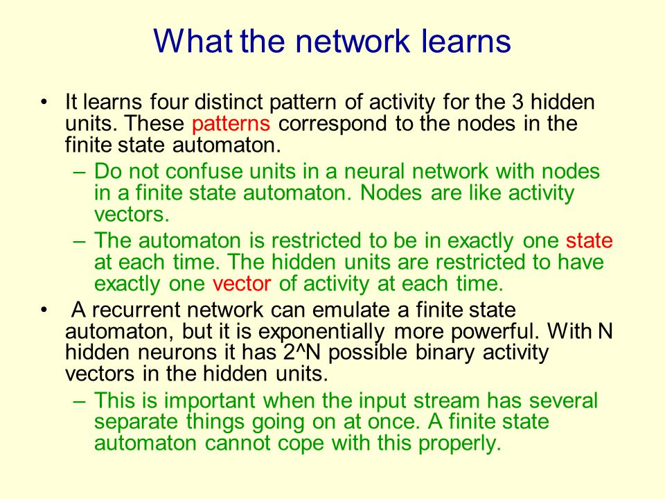 What the network learns It learns four distinct pattern of activity for the 3 hidden units. These patterns correspond to the nodes in the finite state