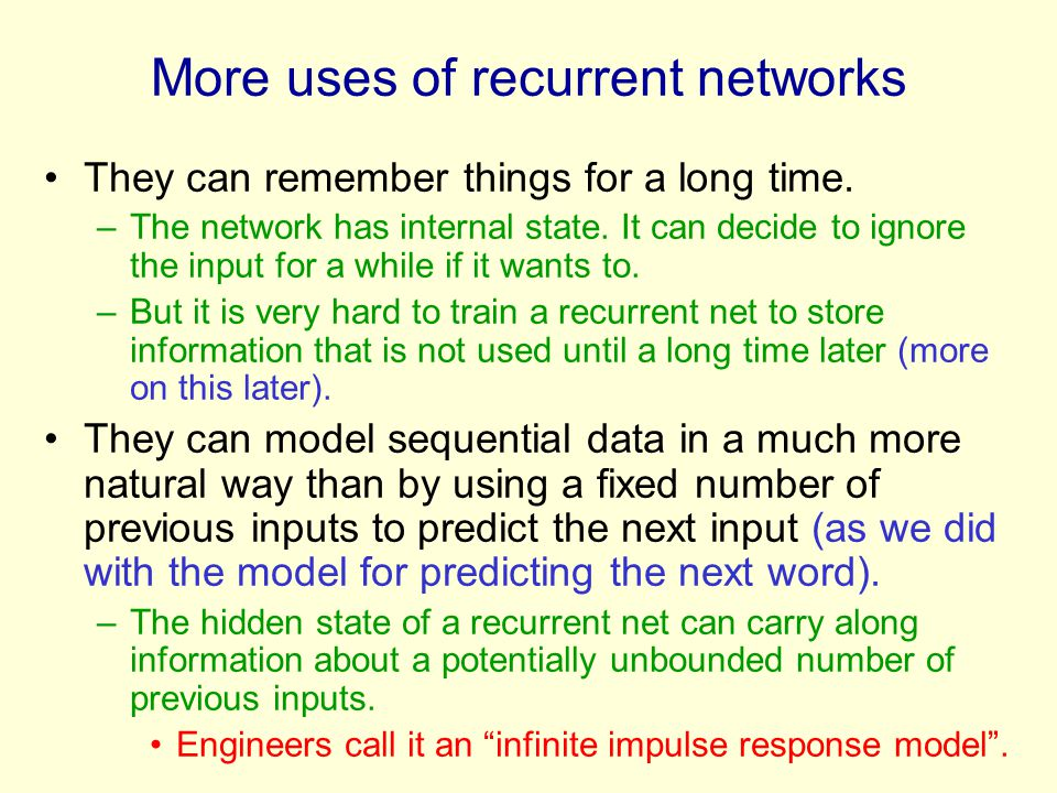 More uses of recurrent networks They can remember things for a long time. –The network has internal state. It can decide to ignore the input for a whi