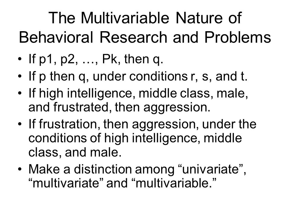 The Multivariable Nature of Behavioral Research and Problems If p1, p2, …, Pk, then q.