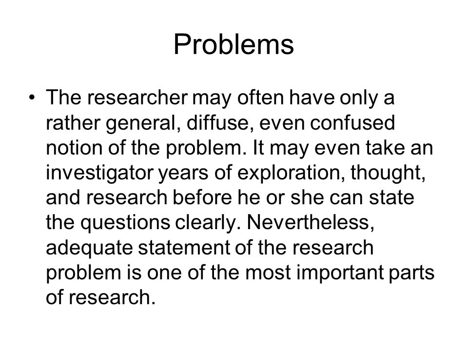 Problems The researcher may often have only a rather general, diffuse, even confused notion of the problem.