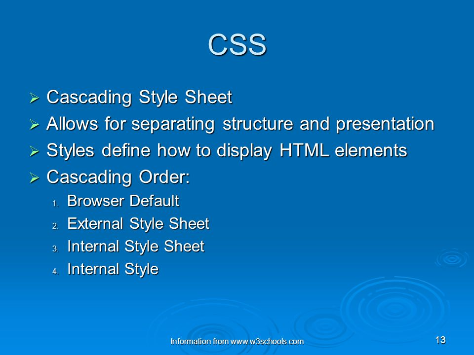 13 CSS  Cascading Style Sheet  Allows for separating structure and presentation  Styles define how to display HTML elements  Cascading Order: 1.