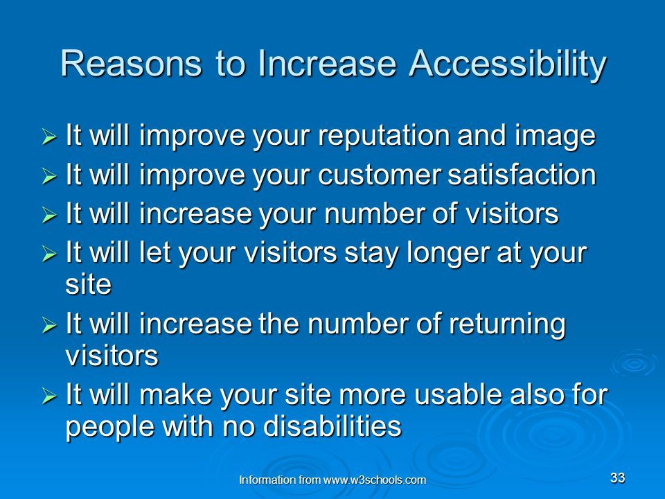 Information from www.w3schools.com 33 Reasons to Increase Accessibility  It will improve your reputation and image  It will improve your customer satisfaction  It will increase your number of visitors  It will let your visitors stay longer at your site  It will increase the number of returning visitors  It will make your site more usable also for people with no disabilities