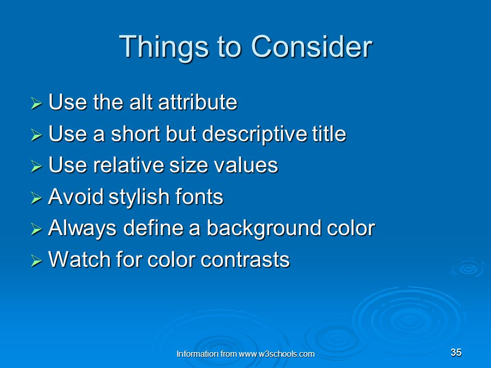 Information from www.w3schools.com 35 Things to Consider  Use the alt attribute  Use a short but descriptive title  Use relative size values  Avoid stylish fonts  Always define a background color  Watch for color contrasts