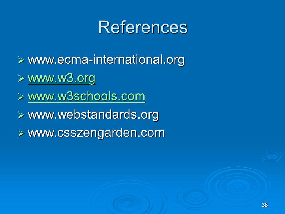38 References  www.ecma-international.org  www.w3.org www.w3.org  www.w3schools.com www.w3schools.com  www.webstandards.org  www.csszengarden.com