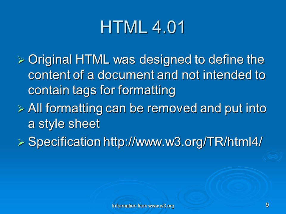 Information from www.w3.org 9 HTML 4.01  Original HTML was designed to define the content of a document and not intended to contain tags for formatting  All formatting can be removed and put into a style sheet  Specification http://www.w3.org/TR/html4/