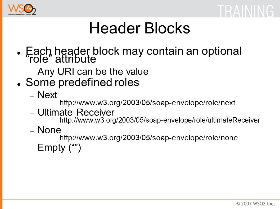 Header Blocks (Cont.) A header block may contain mustUnderstand attribute  true: Targeted node must process the header  false: Targeted node may process the header A header block may contain relay attribute  true: Header block targeted at the node must be relayed if it is not processed  false: Header block targeted at the node is not forwarded if it is not processed