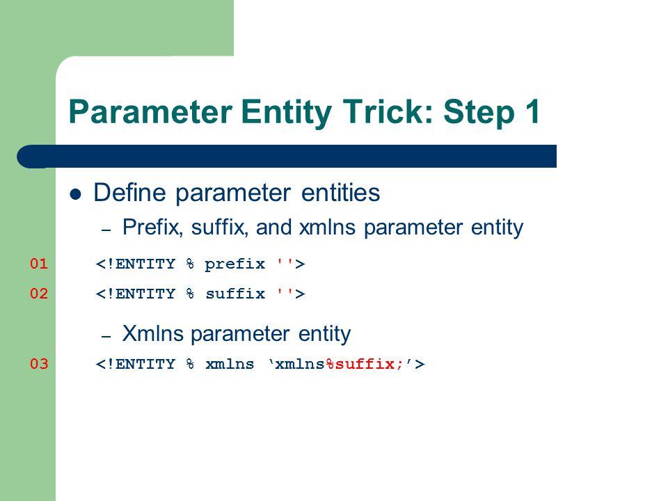 Parameter Entity Trick: Step 1 Define parameter entities – Prefix, suffix, and xmlns parameter entity – Xmlns parameter entity 01 02 03