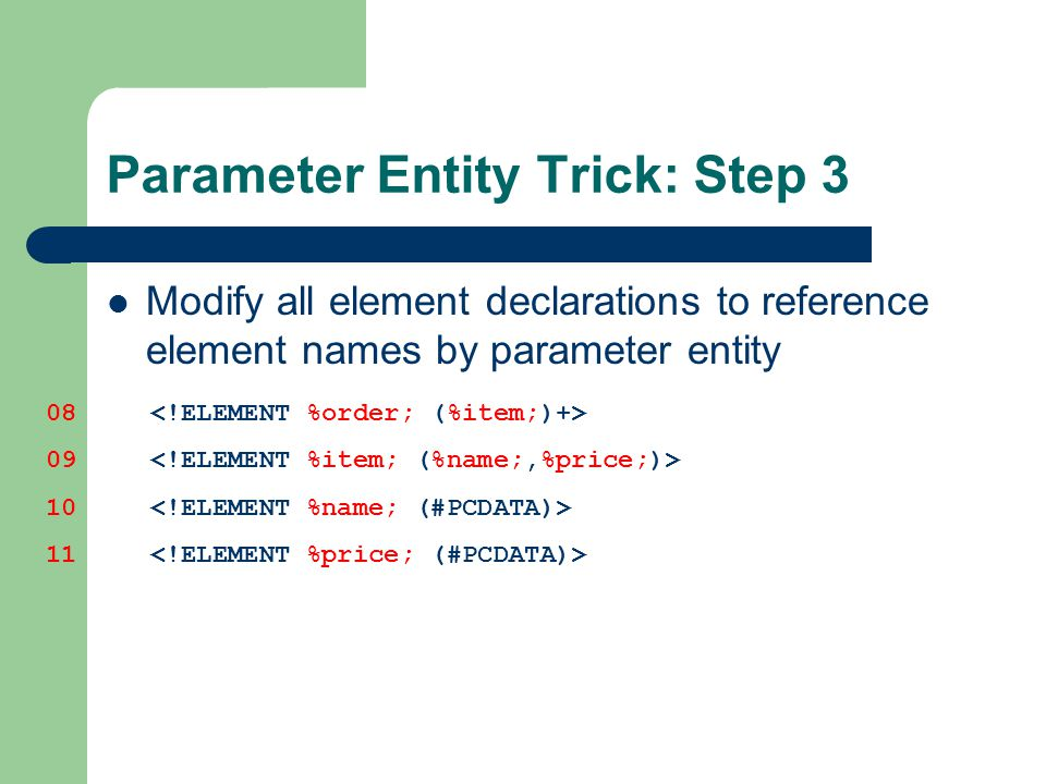Parameter Entity Trick: Step 3 Modify all element declarations to reference element names by parameter entity 08 09 10 11
