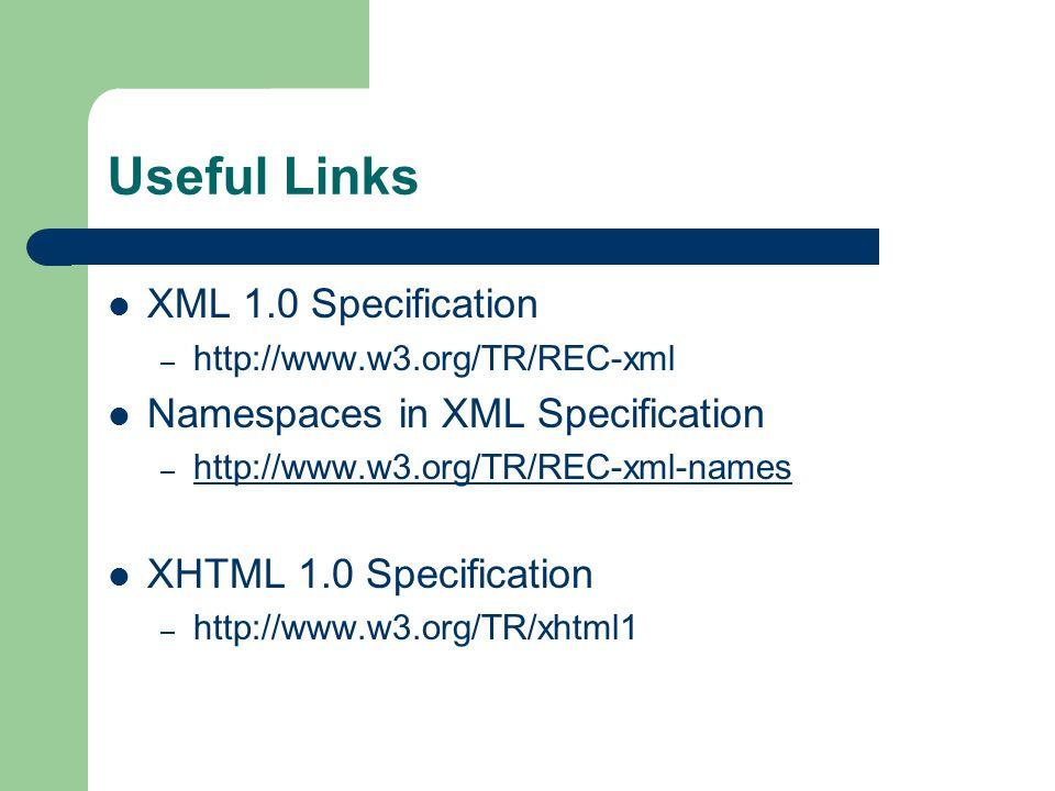 Useful Links XML 1.0 Specification – http://www.w3.org/TR/REC-xml Namespaces in XML Specification – http://www.w3.org/TR/REC-xml-names http://www.w3.org/TR/REC-xml-names XHTML 1.0 Specification – http://www.w3.org/TR/xhtml1