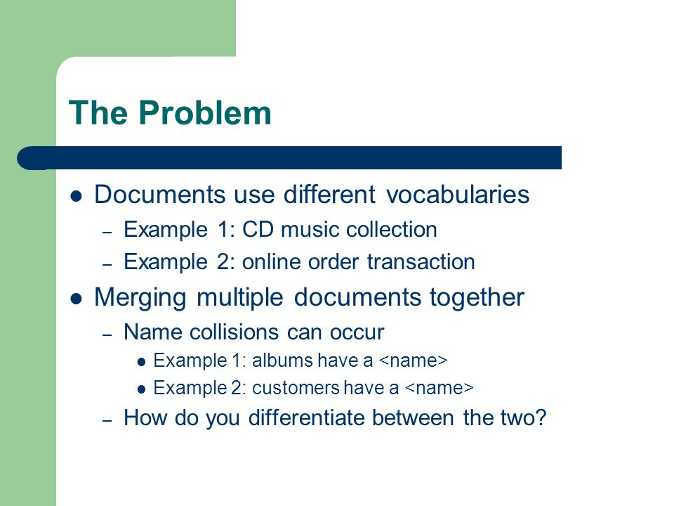 The Problem Documents use different vocabularies – Example 1: CD music collection – Example 2: online order transaction Merging multiple documents together – Name collisions can occur Example 1: albums have a Example 2: customers have a – How do you differentiate between the two