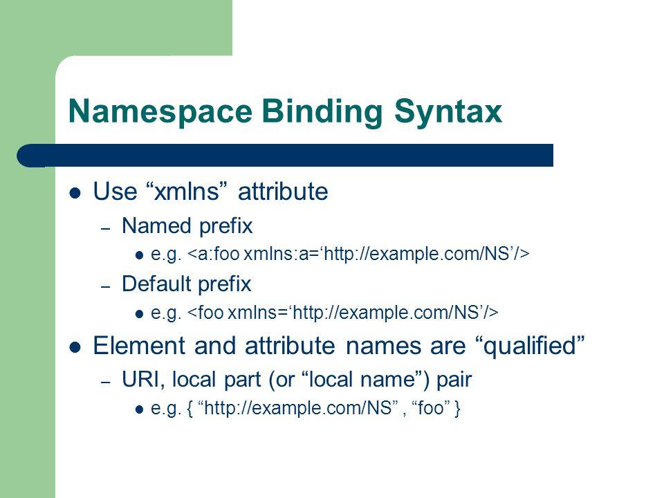 Namespace Binding Syntax Use xmlns attribute – Named prefix e.g.