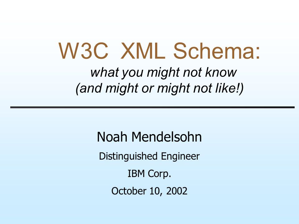 W3C XML Schema: what you might not know (and might or might not like!) Noah Mendelsohn Distinguished Engineer IBM Corp.