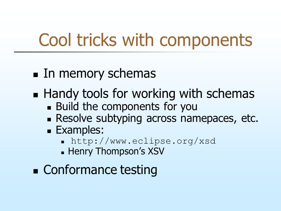 Cool tricks with components In memory schemas Handy tools for working with schemas Build the components for you Resolve subtyping across namepaces, etc.